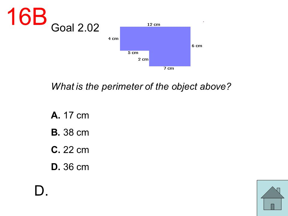 16B Goal 2.02 What is the perimeter of the object above? A. 17 cm B. 38 cm C. 22 cm D. 36 cm D.