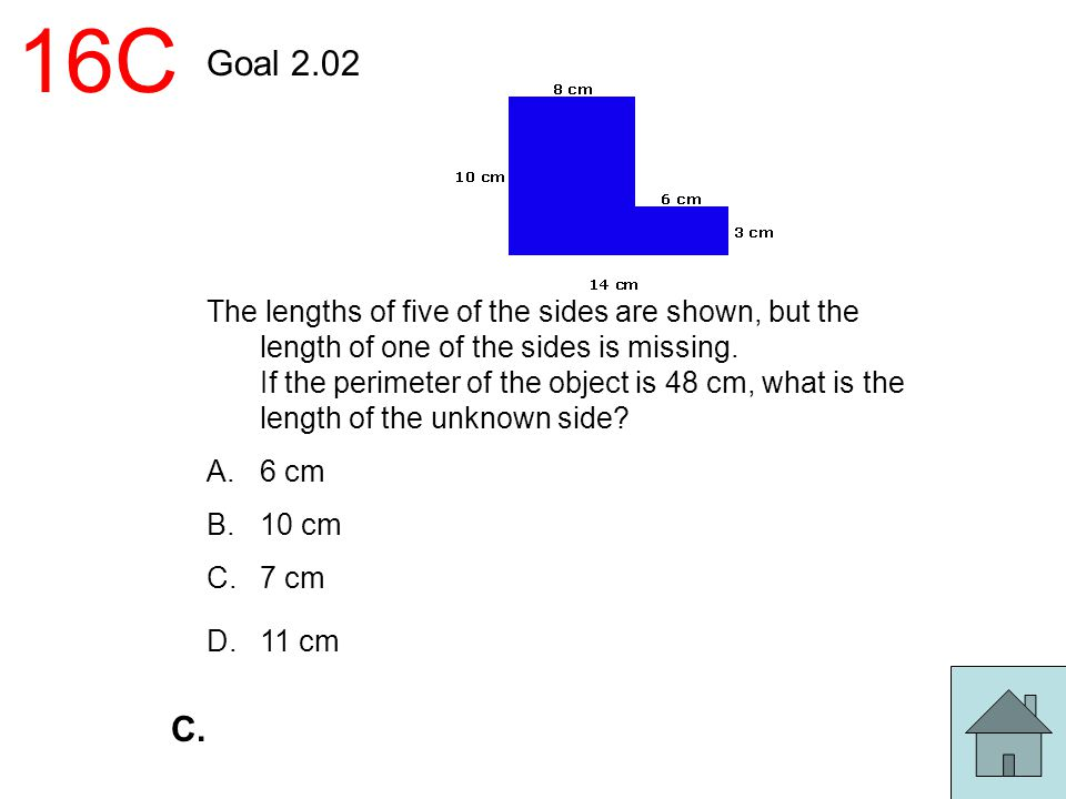 16C Goal 2.02 The lengths of five of the sides are shown, but the length of one of the sides is missing. If the perimeter of the object is 48 cm, what