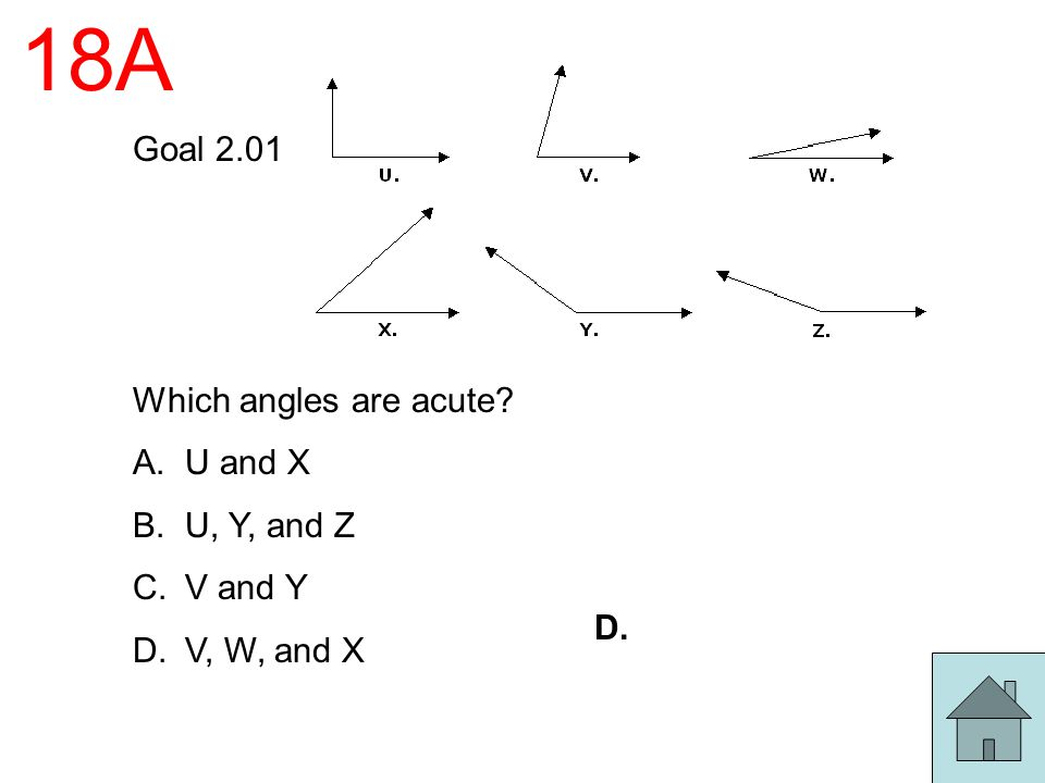 18A Goal 2.01 Which angles are acute? A.U and X B.U, Y, and Z C.V and Y D.V, W, and X D.