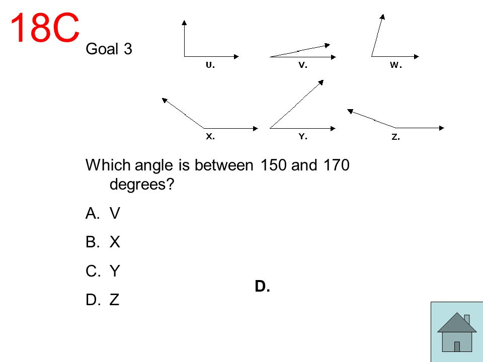 18C Goal 3 Which angle is between 150 and 170 degrees? A.V B.X C.Y D.Z D.