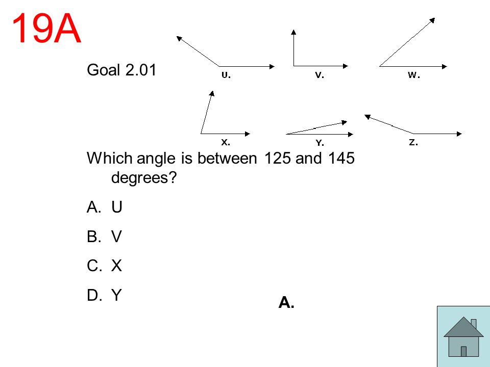 19A Goal 2.01 Which angle is between 125 and 145 degrees? A.U B.V C.X D.Y A.