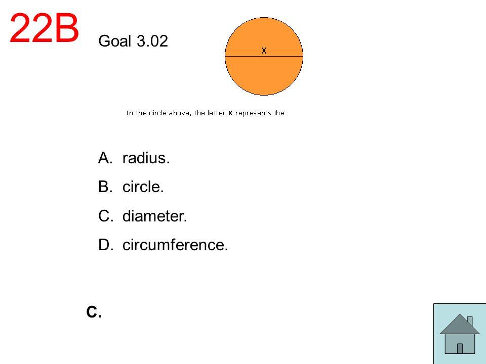 22B Goal 3.02 A.radius. B.circle. C.diameter. D.circumference. C.