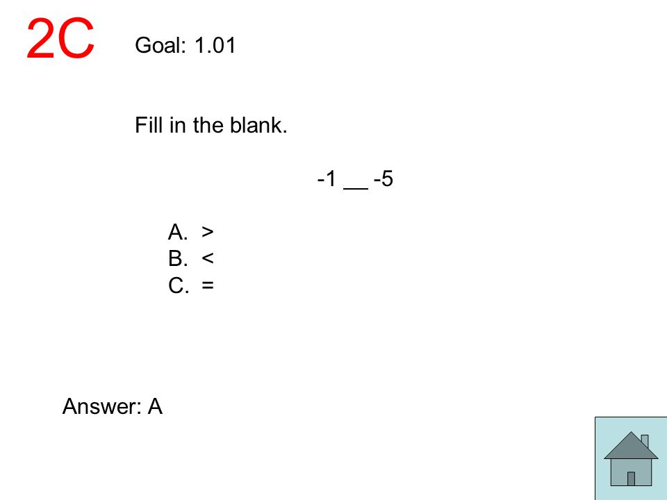 2C Goal: 1.01 Fill in the blank. -1 -5 A.> B.< C.= Answer: A
