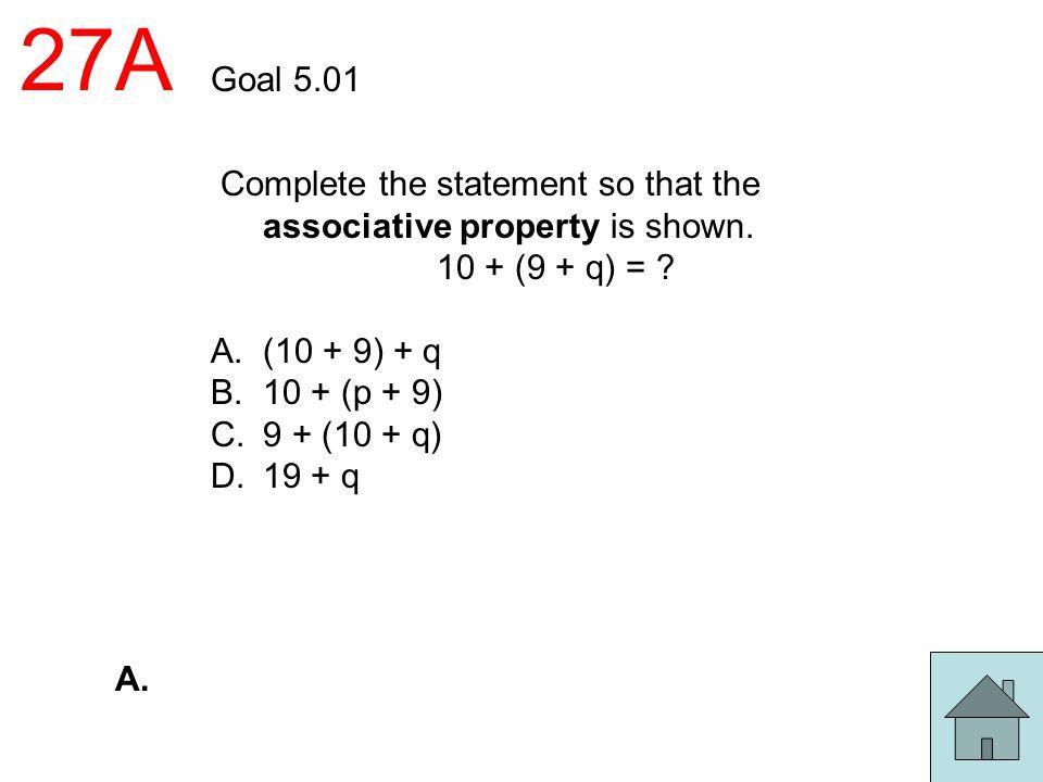 27A Goal 5.01 Complete the statement so that the associative property is shown. 10 + (9 + q) = ? A.(10 + 9) + q B.10 + (p + 9) C.9 + (10 + q) D.19 + q