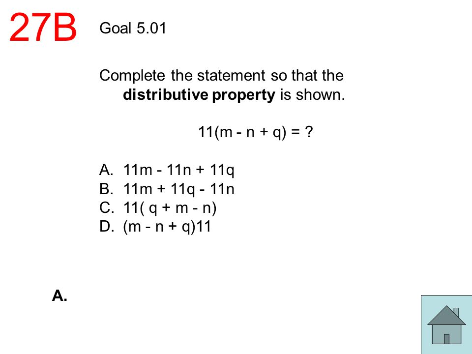 27B Goal 5.01 Complete the statement so that the distributive property is shown. 11(m - n + q) = ? A.11m - 11n + 11q B.11m + 11q - 11n C.11( q + m - n