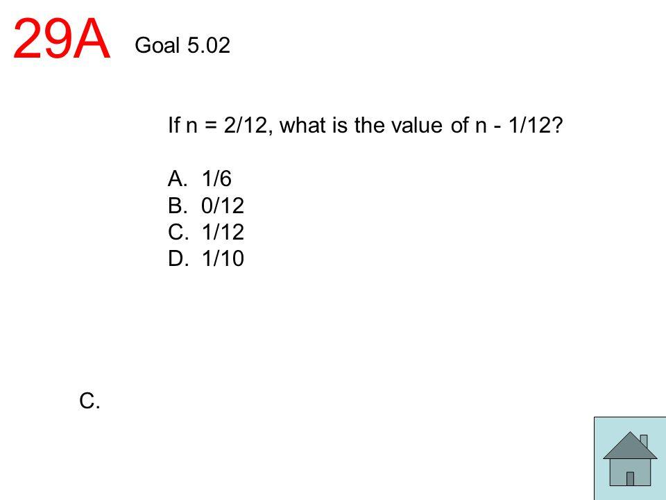 29A Goal 5.02 If n = 2/12, what is the value of n - 1/12? A. 1/6 B. 0/12 C. 1/12 D. 1/10 C.