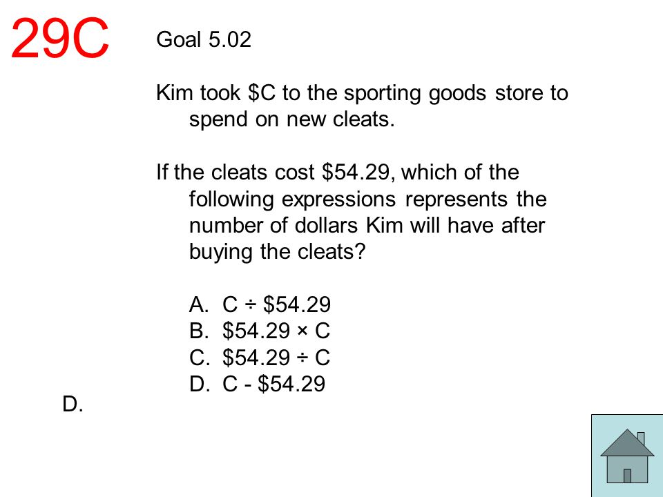 29C Goal 5.02 Kim took $C to the sporting goods store to spend on new cleats. If the cleats cost $54.29, which of the following expressions represents