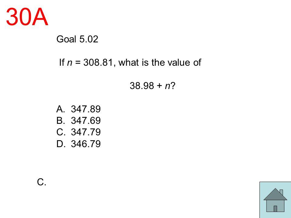 30A Goal 5.02 If n = 308.81, what is the value of 38.98 + n? A.347.89 B.347.69 C.347.79 D.346.79 C.