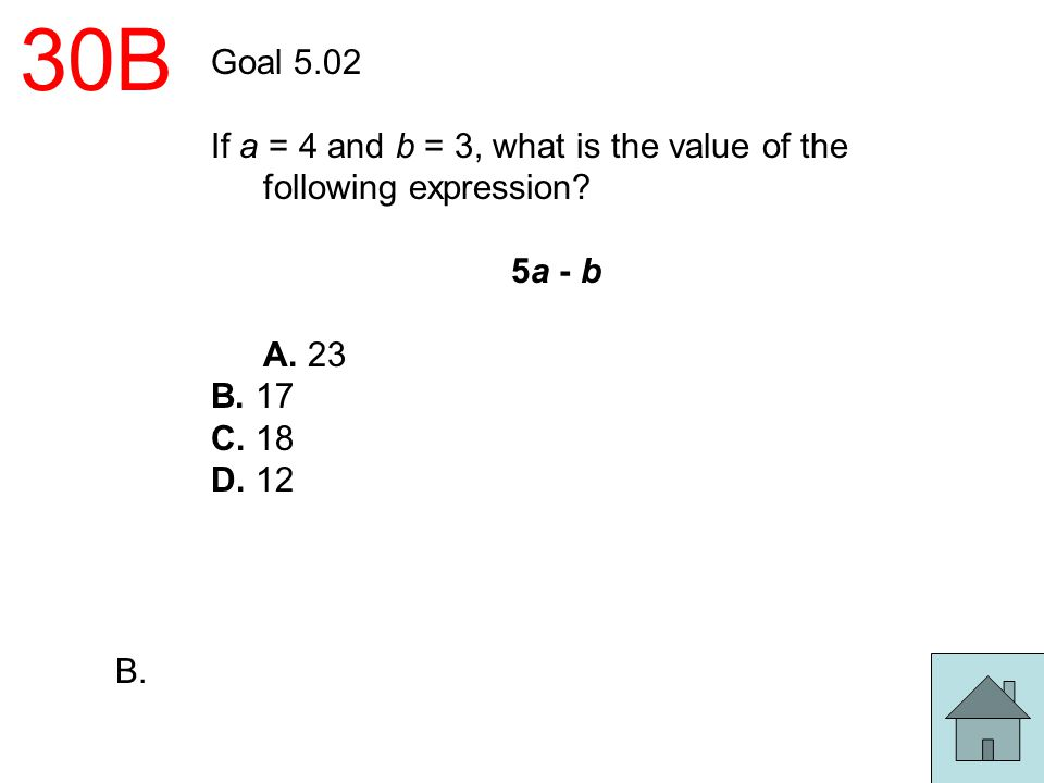 30B Goal 5.02 If a = 4 and b = 3, what is the value of the following expression? 5a - b A. 23 B. 17 C. 18 D. 12 B.