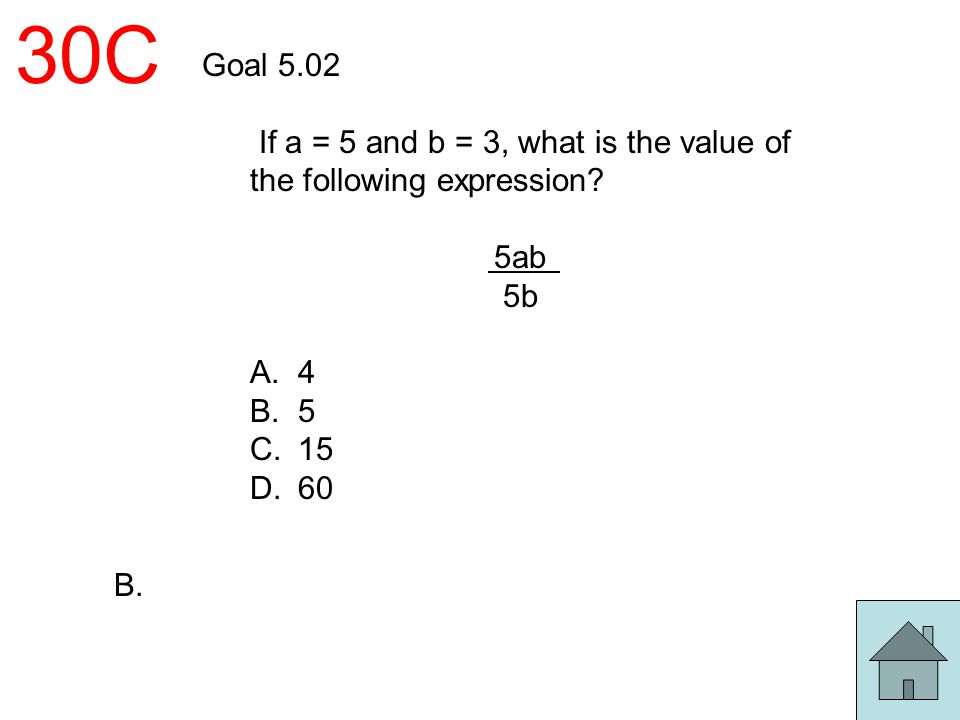 30C Goal 5.02 If a = 5 and b = 3, what is the value of the following expression? 5ab 5b A. 4 B. 5 C. 15 D. 60 B.