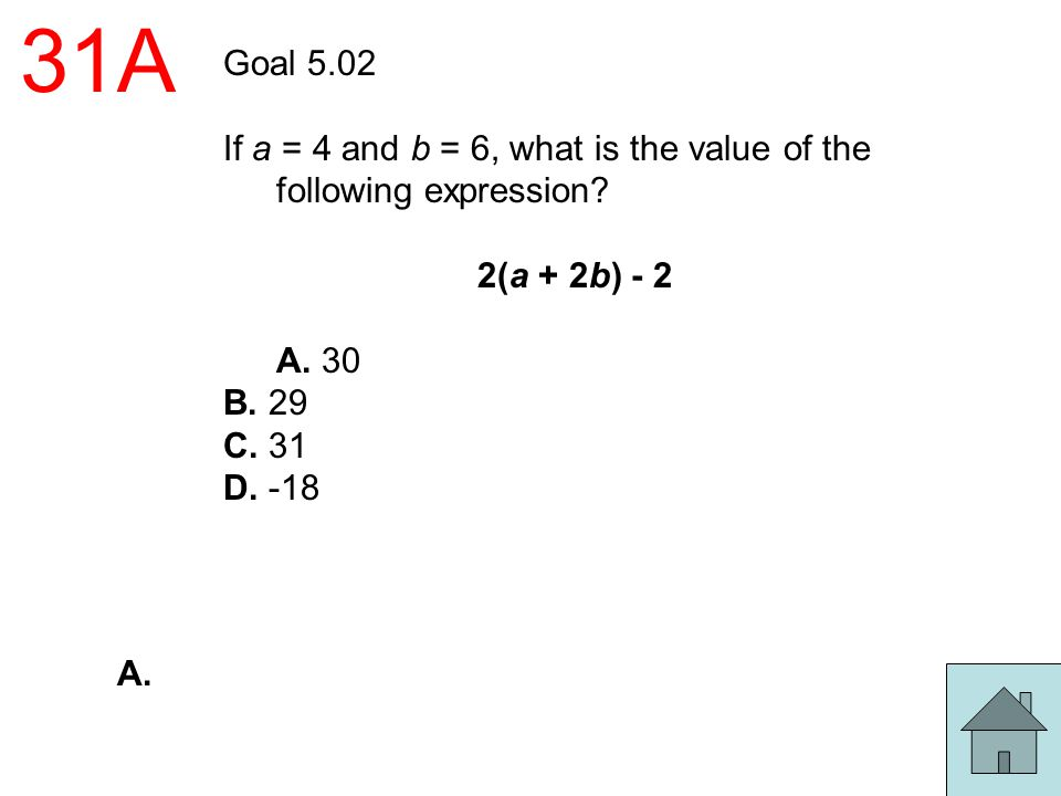 31A Goal 5.02 If a = 4 and b = 6, what is the value of the following expression? 2(a + 2b) - 2 A. 30 B. 29 C. 31 D. -18 A.