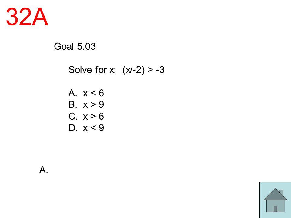 32A Goal 5.03 Solve for x: (x/-2) > -3 A. x < 6 B. x > 9 C. x > 6 D. x < 9 A.