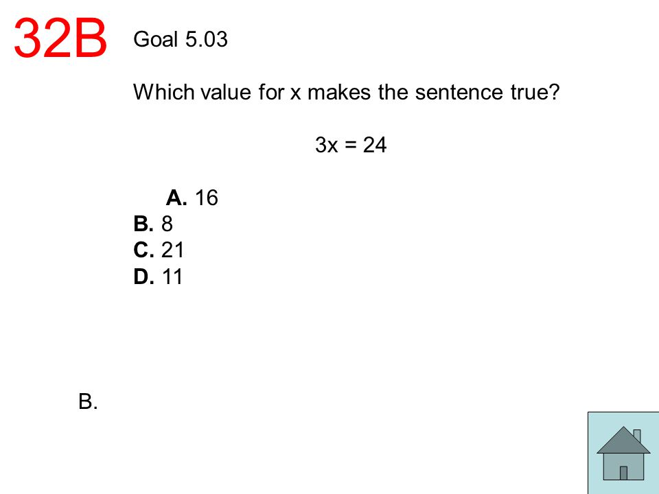 32B Goal 5.03 Which value for x makes the sentence true? 3x = 24 A. 16 B. 8 C. 21 D. 11 B.