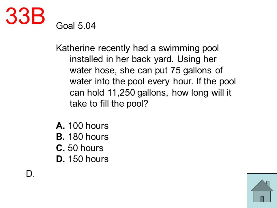 33B Goal 5.04 Katherine recently had a swimming pool installed in her back yard. Using her water hose, she can put 75 gallons of water into the pool e