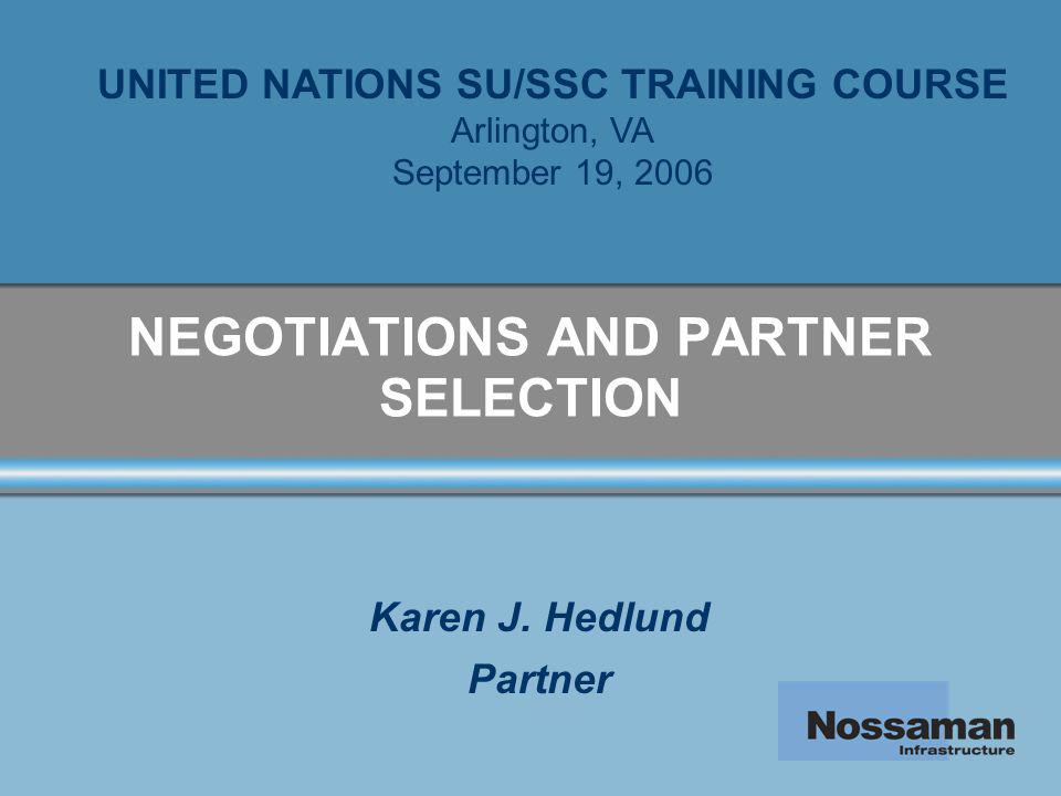 NEGOTIATIONS AND PARTNER SELECTION Karen J. Hedlund Partner UNITED NATIONS SU/SSC TRAINING COURSE Arlington, VA September 19, 2006