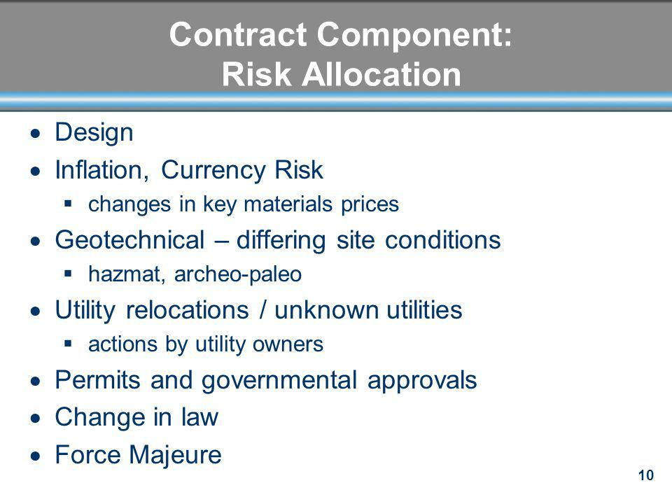 10 Contract Component: Risk Allocation Design Inflation, Currency Risk changes in key materials prices Geotechnical – differing site conditions hazmat