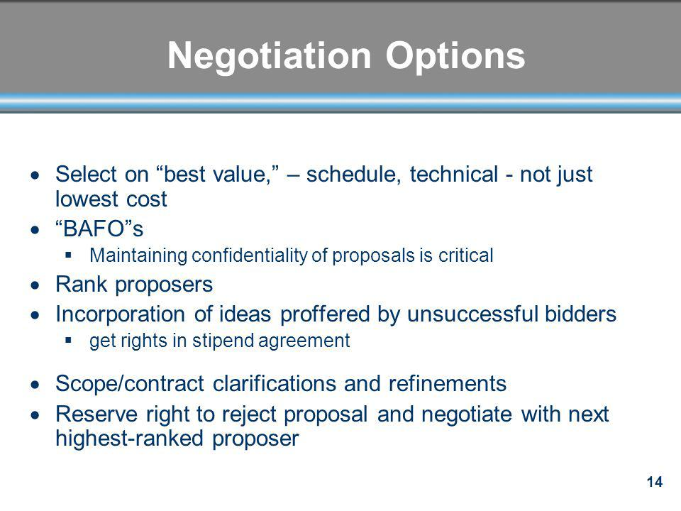 14 Negotiation Options Select on best value, – schedule, technical - not just lowest cost BAFOs Maintaining confidentiality of proposals is critical R
