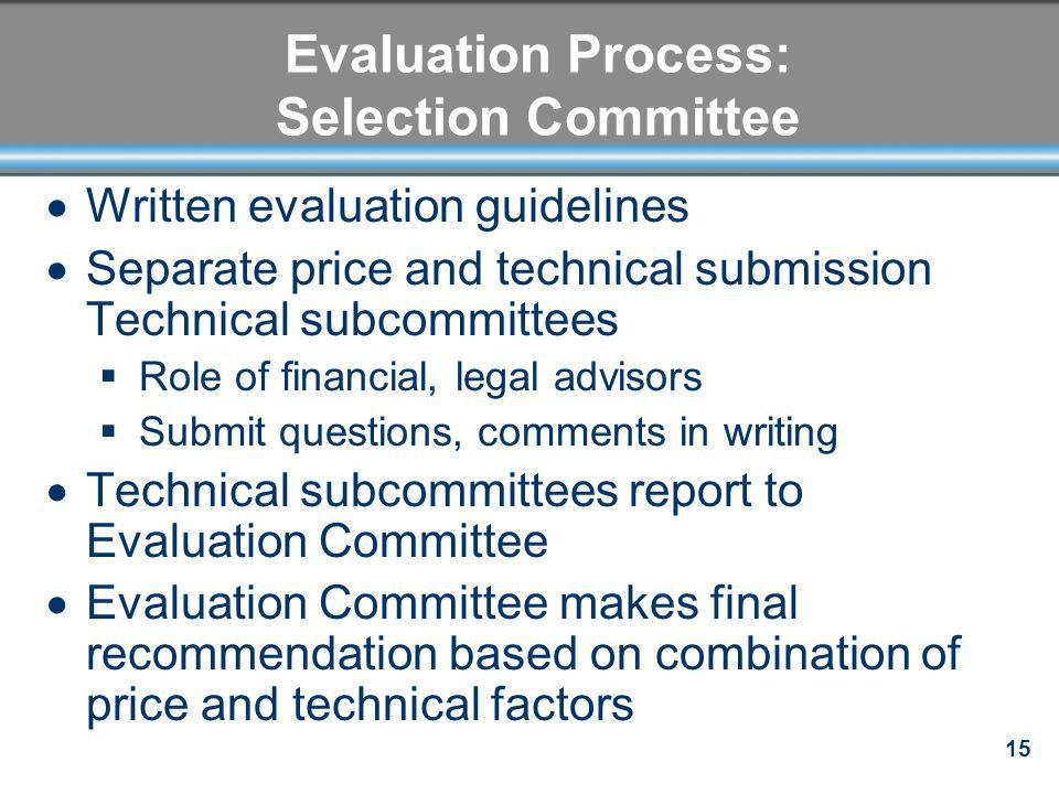 15 Evaluation Process: Selection Committee Written evaluation guidelines Separate price and technical submission Technical subcommittees Role of finan