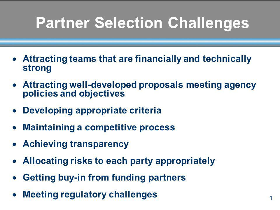 1 Partner Selection Challenges Attracting teams that are financially and technically strong Attracting well-developed proposals meeting agency policie