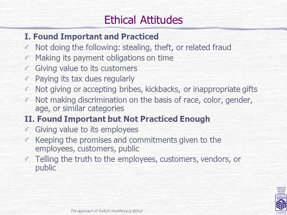 The Approach of Turkish Workforce to Ethics 12 Ethical Attitudes I. Found Important and Practiced Not doing the following: stealing, theft, or related