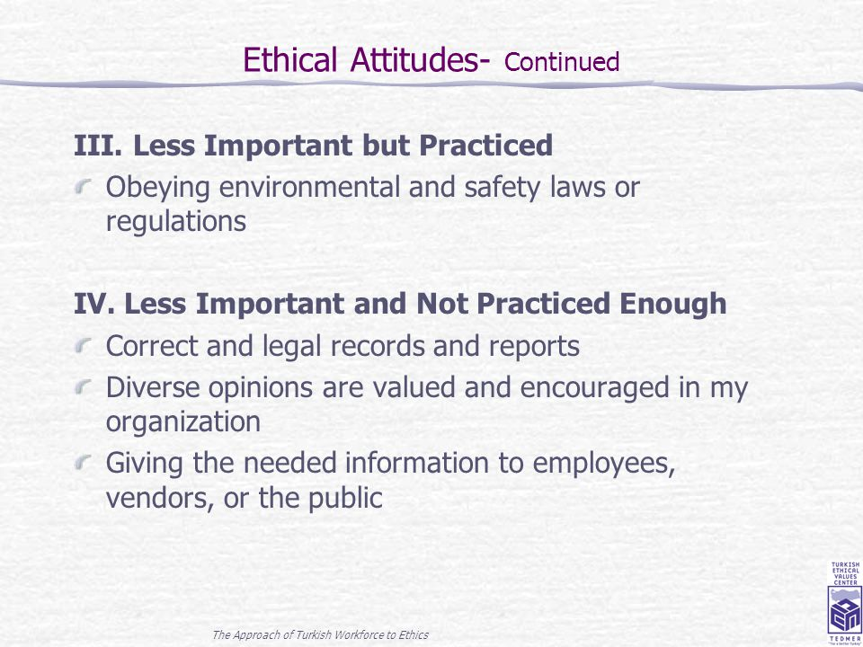 The Approach of Turkish Workforce to Ethics 13 Ethical Attitudes- Continued III. Less Important but Practiced Obeying environmental and safety laws or
