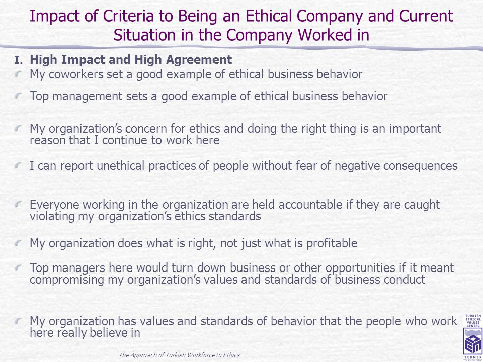 The Approach of Turkish Workforce to Ethics 16 Impact of Criteria to Being an Ethical Company and Current Situation in the Company Worked in I. High I