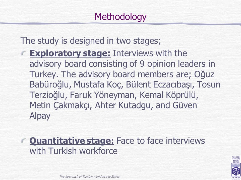 The Approach of Turkish Workforce to Ethics 3 Methodology The study is designed in two stages; Exploratory stage: Interviews with the advisory board c