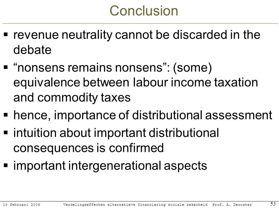13 februari 2006 Verdelingseffecten alternatieve financiering sociale zekerheidProf. A. Decoster 53 Conclusion revenue neutrality cannot be discarded