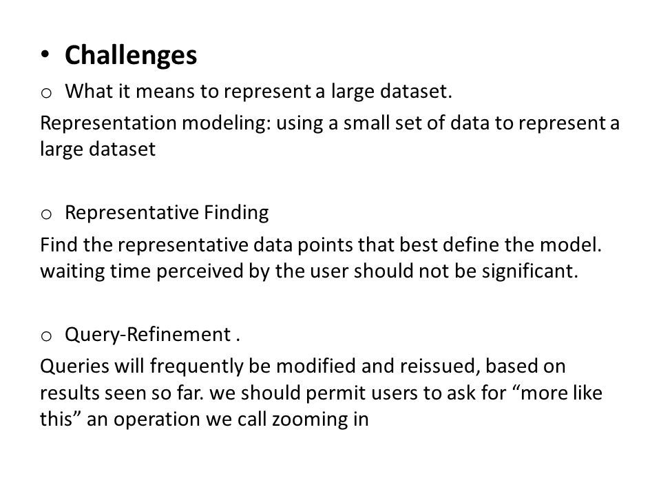 Challenges o What it means to represent a large dataset. Representation modeling: using a small set of data to represent a large dataset o Representat
