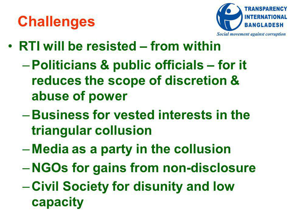 Challenges RTI will be resisted – from within –Politicians & public officials – for it reduces the scope of discretion & abuse of power –Business for vested interests in the triangular collusion –Media as a party in the collusion –NGOs for gains from non-disclosure –Civil Society for disunity and low capacity