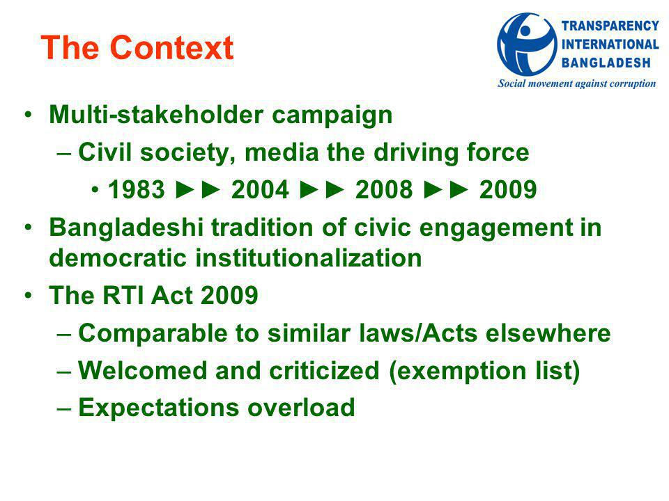 The Context Multi-stakeholder campaign –Civil society, media the driving force 1983 2004 2008 2009 Bangladeshi tradition of civic engagement in democratic institutionalization The RTI Act 2009 –Comparable to similar laws/Acts elsewhere –Welcomed and criticized (exemption list) –Expectations overload