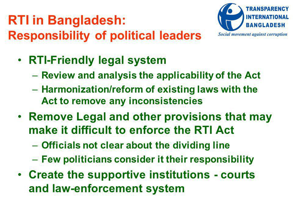 RTI in Bangladesh: Responsibility of political leaders RTI-Friendly legal system –Review and analysis the applicability of the Act –Harmonization/reform of existing laws with the Act to remove any inconsistencies Remove Legal and other provisions that may make it difficult to enforce the RTI Act –Officials not clear about the dividing line –Few politicians consider it their responsibility Create the supportive institutions - courts and law-enforcement system