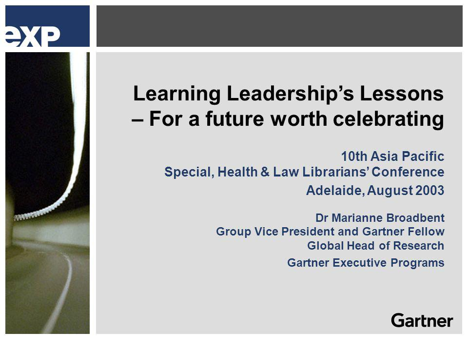 Learning Leaderships Lessons – For a future worth celebrating 10th Asia Pacific Special, Health & Law Librarians Conference Adelaide, August 2003 Dr Marianne Broadbent Group Vice President and Gartner Fellow Global Head of Research Gartner Executive Programs