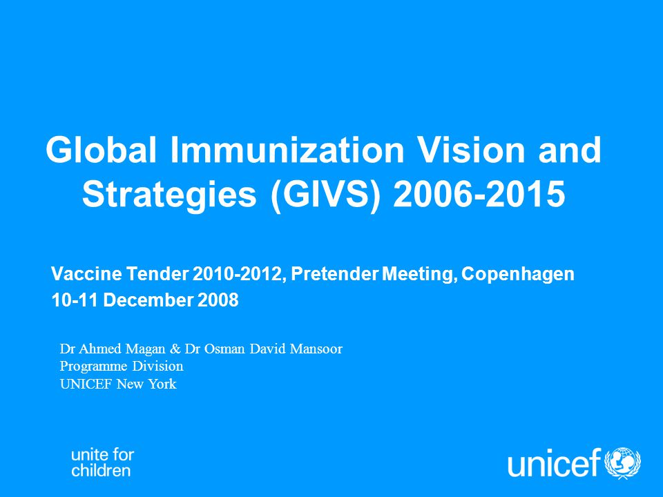 Global Immunization Vision and Strategies (GIVS) 2006-2015 Vaccine Tender 2010-2012, Pretender Meeting, Copenhagen 10-11 December 2008 Dr Ahmed Magan & Dr Osman David Mansoor Programme Division UNICEF New York