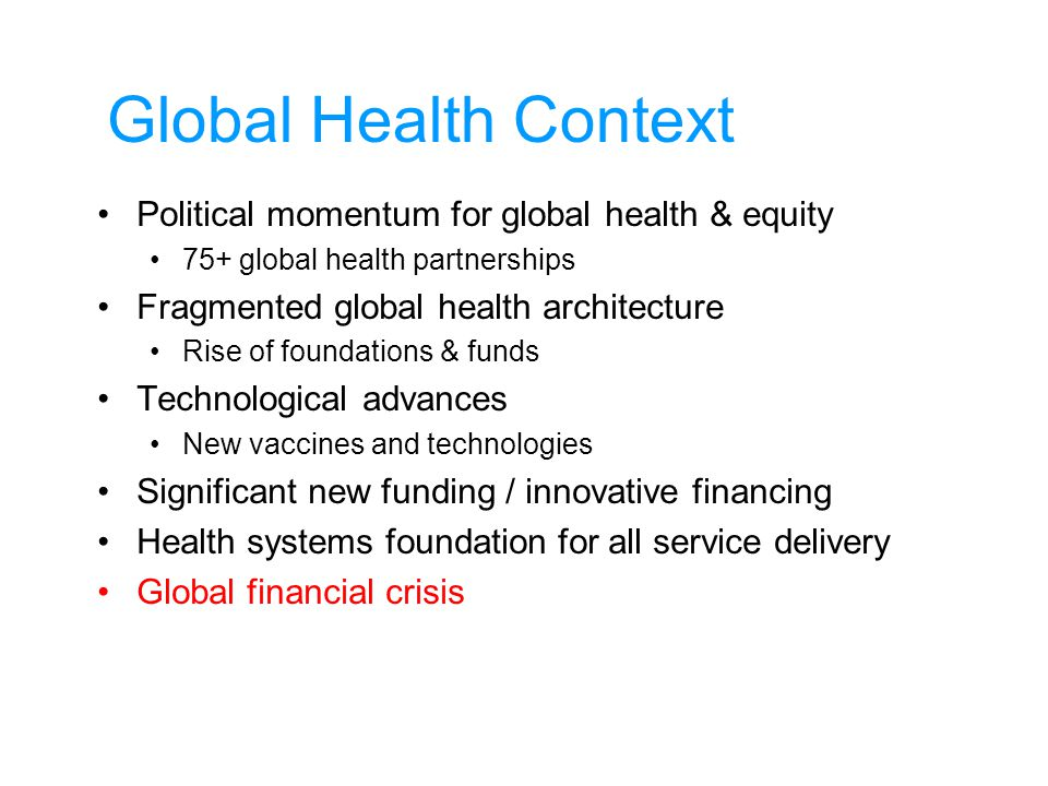 Global Health Context Political momentum for global health & equity 75+ global health partnerships Fragmented global health architecture Rise of foundations & funds Technological advances New vaccines and technologies Significant new funding / innovative financing Health systems foundation for all service delivery Global financial crisis
