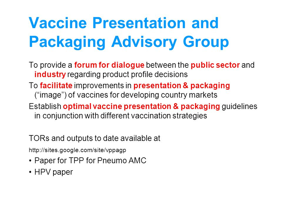Vaccine Presentation and Packaging Advisory Group To provide a forum for dialogue between the public sector and industry regarding product profile decisions To facilitate improvements in presentation & packaging (image) of vaccines for developing country markets Establish optimal vaccine presentation & packaging guidelines in conjunction with different vaccination strategies TORs and outputs to date available at http://sites.google.com/site/vppagp Paper for TPP for Pneumo AMC HPV paper