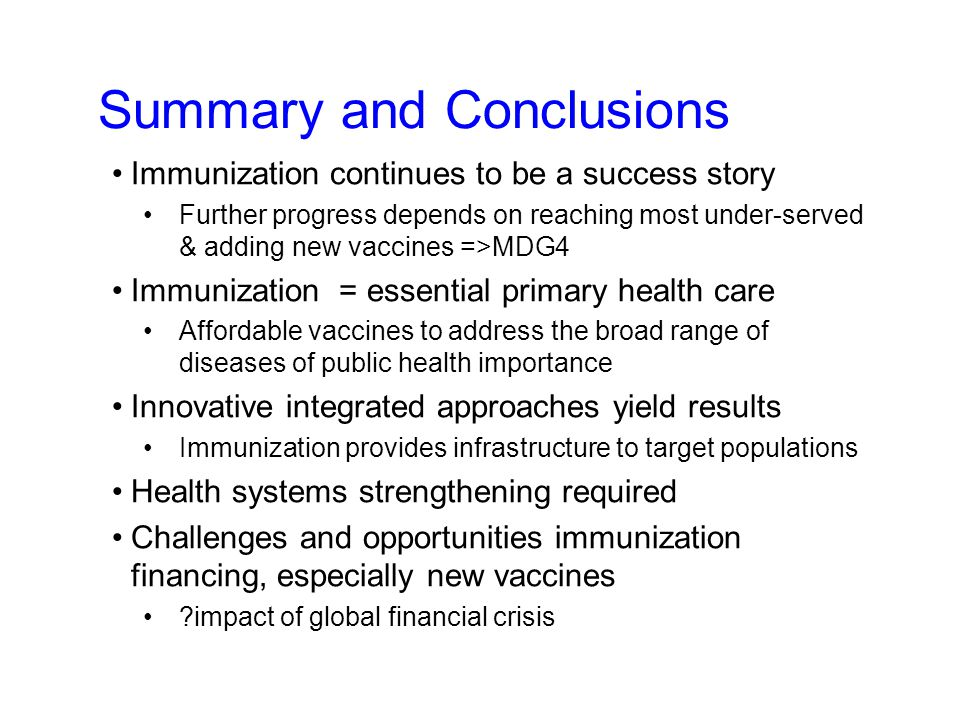 Summary and Conclusions Immunization continues to be a success story Further progress depends on reaching most under-served & adding new vaccines =>MDG4 Immunization = essential primary health care Affordable vaccines to address the broad range of diseases of public health importance Innovative integrated approaches yield results Immunization provides infrastructure to target populations Health systems strengthening required Challenges and opportunities immunization financing, especially new vaccines ?impact of global financial crisis