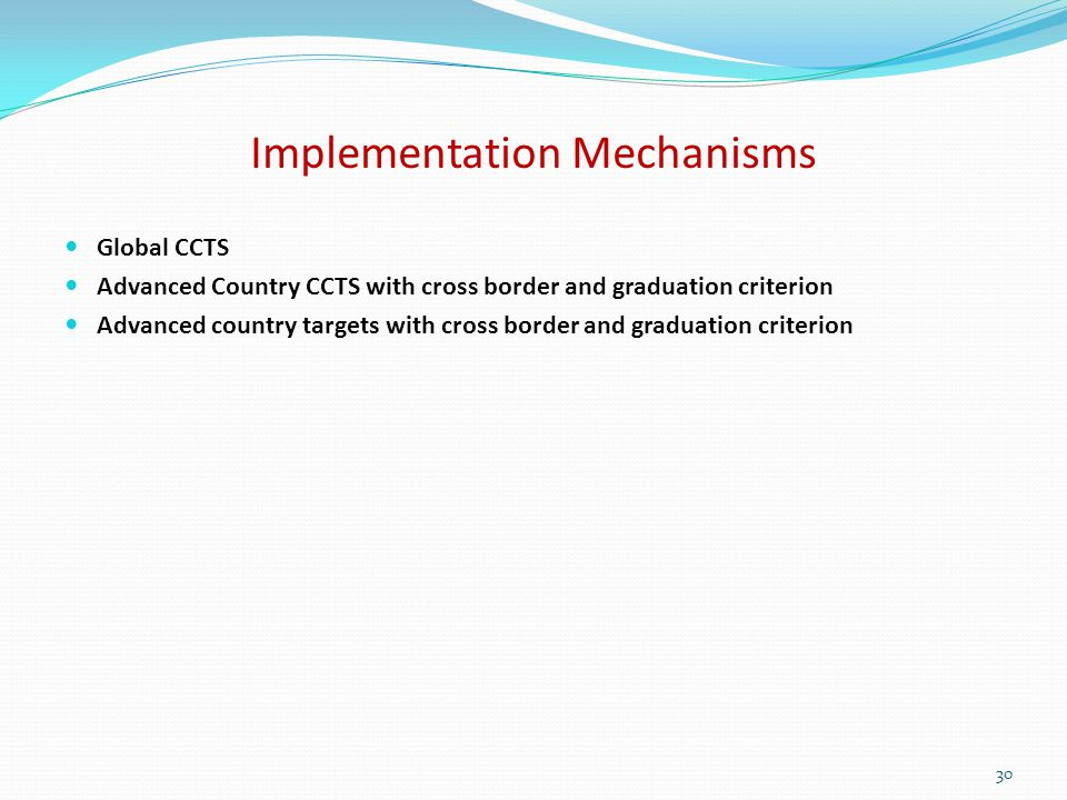 Implementation Mechanisms Global CCTS Advanced Country CCTS with cross border and graduation criterion Advanced country targets with cross border and graduation criterion 30