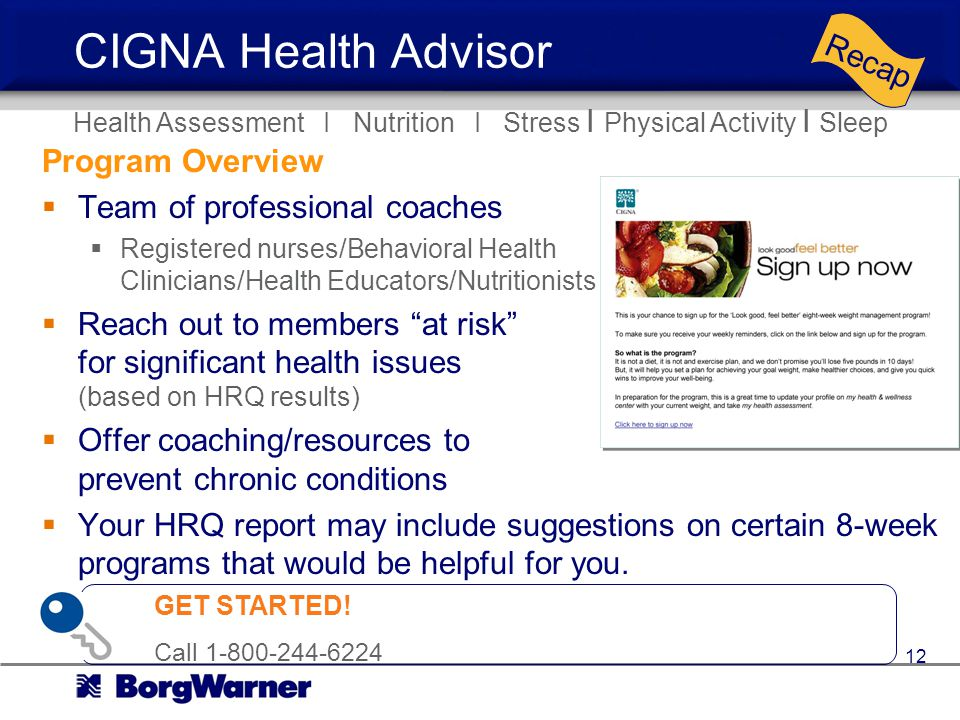 CIGNA Health Advisor Program Overview Team of professional coaches Registered nurses/Behavioral Health Clinicians/Health Educators/Nutritionists Reach out to members at risk for significant health issues (based on HRQ results) Offer coaching/resources to prevent chronic conditions Your HRQ report may include suggestions on certain 8-week programs that would be helpful for you.
