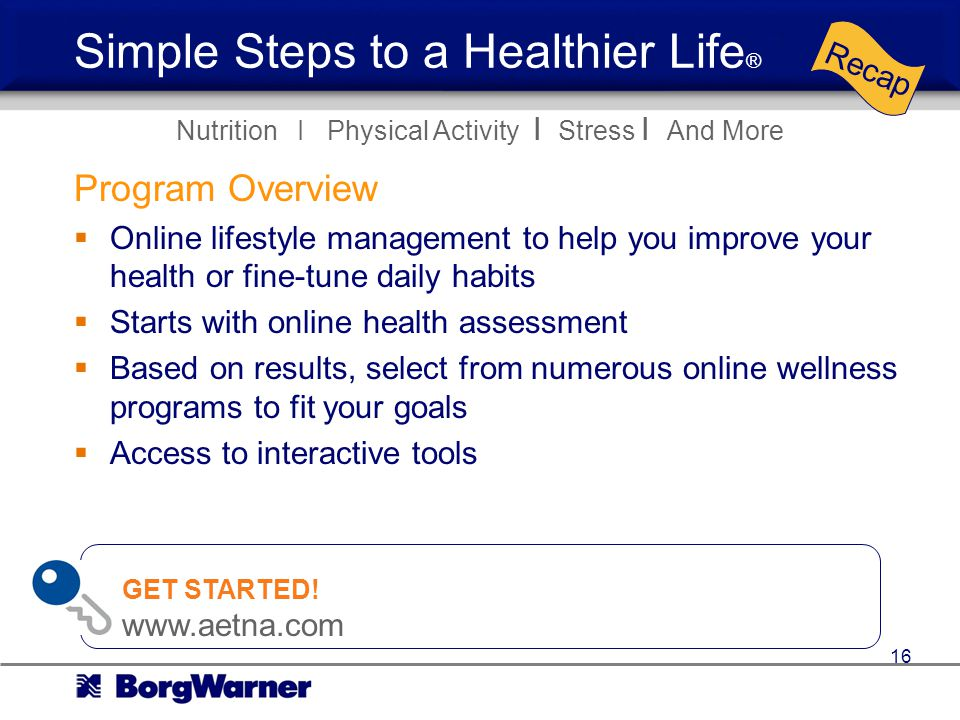 Simple Steps to a Healthier Life ® Program Overview Online lifestyle management to help you improve your health or fine-tune daily habits Starts with online health assessment Based on results, select from numerous online wellness programs to fit your goals Access to interactive tools Nutrition I Physical Activity I Stress I And More Recap GET STARTED.