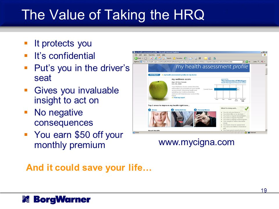 The Value of Taking the HRQ It protects you Its confidential Puts you in the drivers seat Gives you invaluable insight to act on No negative consequences You earn $50 off your monthly premium And it could save your life… www.mycigna.com 19
