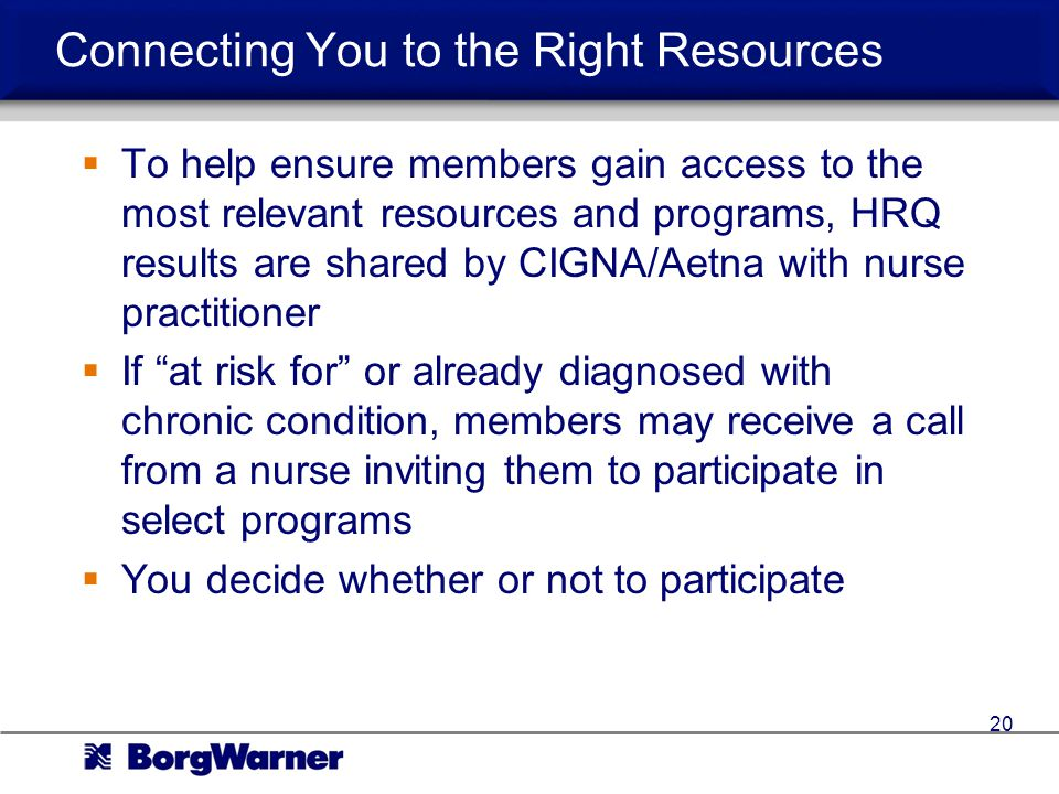Connecting You to the Right Resources To help ensure members gain access to the most relevant resources and programs, HRQ results are shared by CIGNA/Aetna with nurse practitioner If at risk for or already diagnosed with chronic condition, members may receive a call from a nurse inviting them to participate in select programs You decide whether or not to participate 20