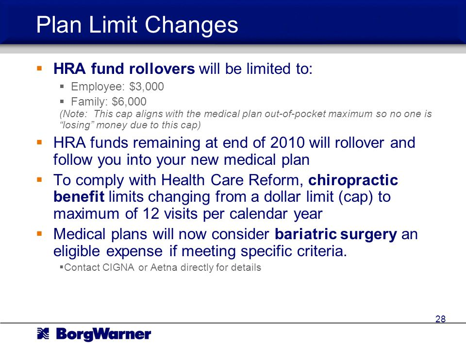 Plan Limit Changes HRA fund rollovers will be limited to: Employee: $3,000 Family: $6,000 (Note: This cap aligns with the medical plan out-of-pocket maximum so no one is losing money due to this cap) HRA funds remaining at end of 2010 will rollover and follow you into your new medical plan To comply with Health Care Reform, chiropractic benefit limits changing from a dollar limit (cap) to maximum of 12 visits per calendar year Medical plans will now consider bariatric surgery an eligible expense if meeting specific criteria.