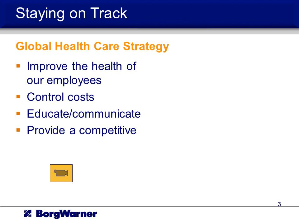 Staying on Track Improve the health of our employees Control costs Educate/communicate Provide a competitive benefit program 3 Global Health Care Strategy