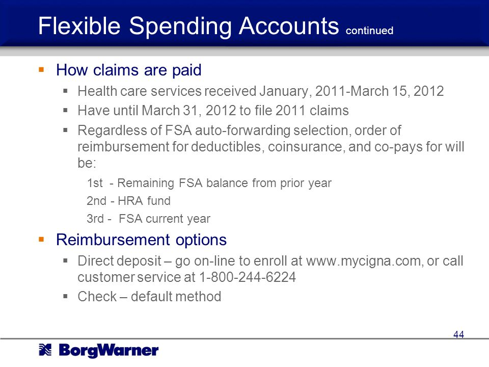 Flexible Spending Accounts continued How claims are paid Health care services received January, 2011-March 15, 2012 Have until March 31, 2012 to file 2011 claims Regardless of FSA auto-forwarding selection, order of reimbursement for deductibles, coinsurance, and co-pays for will be: 1st - Remaining FSA balance from prior year 2nd - HRA fund 3rd - FSA current year Reimbursement options Direct deposit – go on-line to enroll at www.mycigna.com, or call customer service at 1-800-244-6224 Check – default method 44