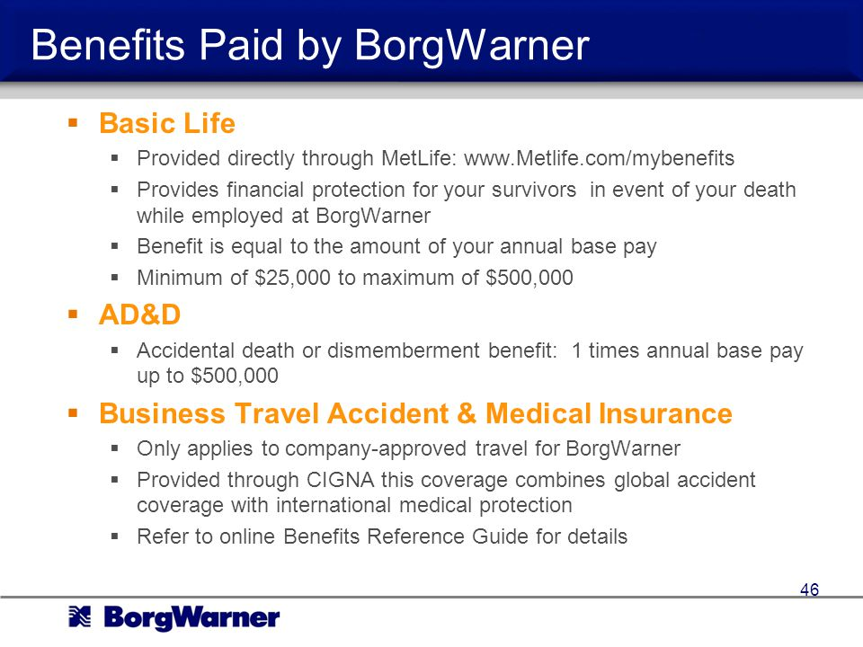 Benefits Paid by BorgWarner Basic Life Provided directly through MetLife: www.Metlife.com/mybenefits Provides financial protection for your survivors in event of your death while employed at BorgWarner Benefit is equal to the amount of your annual base pay Minimum of $25,000 to maximum of $500,000 AD&D Accidental death or dismemberment benefit: 1 times annual base pay up to $500,000 Business Travel Accident & Medical Insurance Only applies to company-approved travel for BorgWarner Provided through CIGNA this coverage combines global accident coverage with international medical protection Refer to online Benefits Reference Guide for details 46