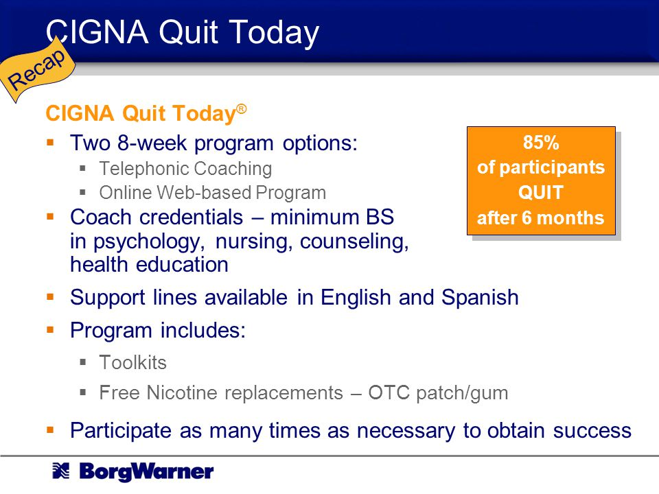 CIGNA Quit Today CIGNA Quit Today ® Two 8-week program options: Telephonic Coaching Online Web-based Program Coach credentials – minimum BS in psychology, nursing, counseling, health education Support lines available in English and Spanish Program includes: Toolkits Free Nicotine replacements – OTC patch/gum Participate as many times as necessary to obtain success 85% of participants QUIT after 6 months Recap