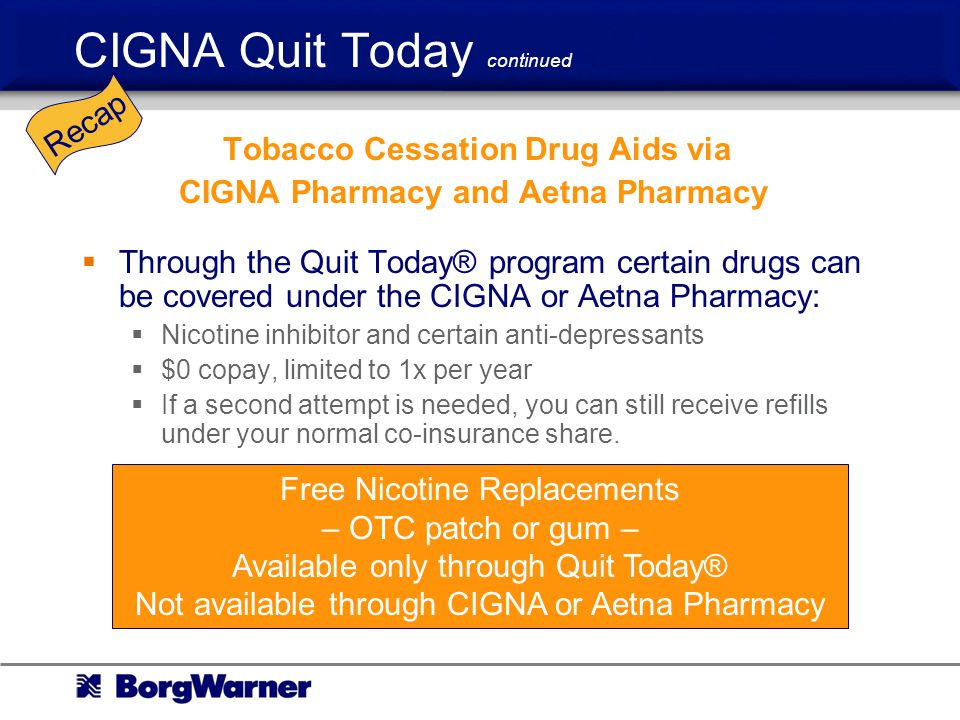 CIGNA Quit Today continued Tobacco Cessation Drug Aids via CIGNA Pharmacy and Aetna Pharmacy Through the Quit Today® program certain drugs can be covered under the CIGNA or Aetna Pharmacy: Nicotine inhibitor and certain anti-depressants $0 copay, limited to 1x per year If a second attempt is needed, you can still receive refills under your normal co-insurance share.