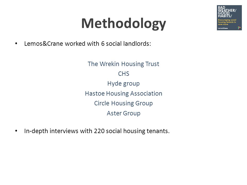 Methodology Lemos&Crane worked with 6 social landlords: The Wrekin Housing Trust CHS Hyde group Hastoe Housing Association Circle Housing Group Aster Group In-depth interviews with 220 social housing tenants.