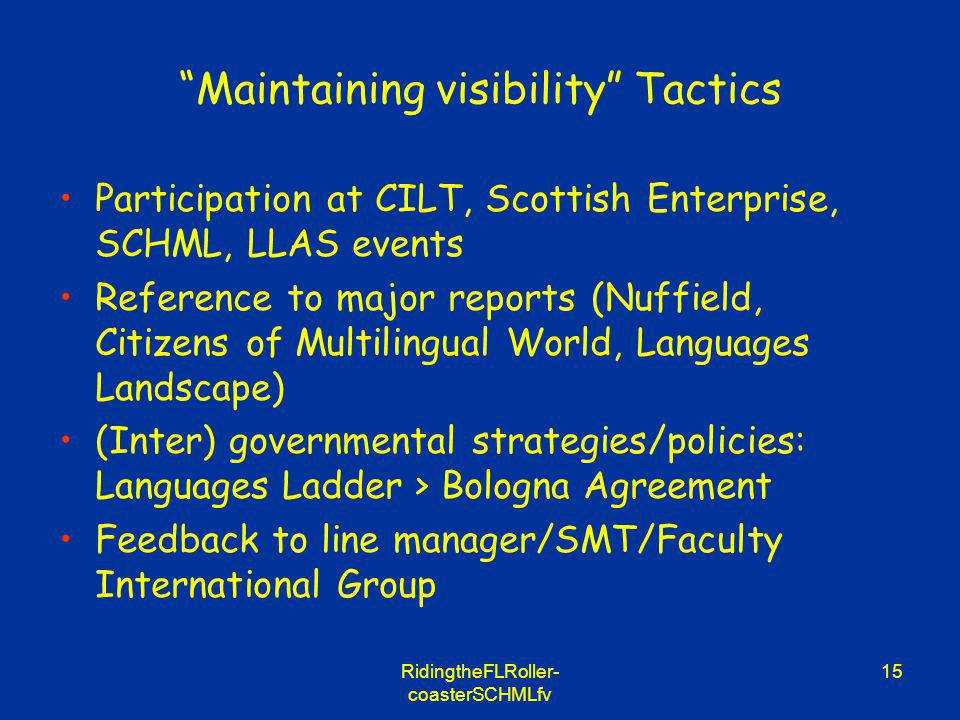 RidingtheFLRoller- coasterSCHMLfv 15 Maintaining visibility Tactics Participation at CILT, Scottish Enterprise, SCHML, LLAS events Reference to major